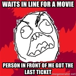Rage FU - waits in line for a movie  person in front of me got the last ticket
