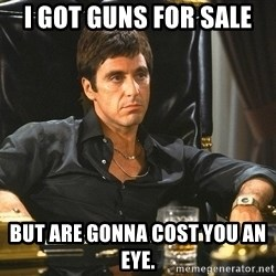Scarface - i got guns for sale but are gonna cost you an eye.