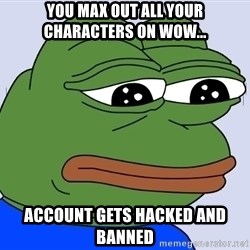 Feels Bad Man - You max out all your characters on WOW... account gets hacked and banned