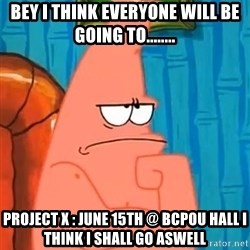 Patrick Wtf? - Bey i think everyone will be going to........ project x : june 15th @ bcpou hall i think i shall go aswell