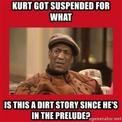 Deep Thoughts: By Bill Cosby - Kurt got suspended for what is this a dirt story since he's in the prelude?