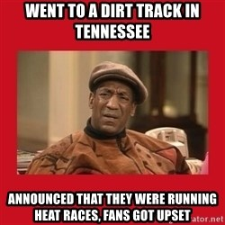Deep Thoughts: By Bill Cosby - Went to a dirt track in tennessee announced that they were running heat races, fans got upset