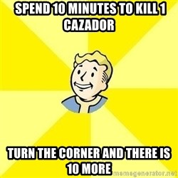 Vault Boy -  spend 10 minutes to Kill 1 cazador turn the corner and there is 10 more