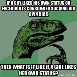 Philosoraptor - If a guy likes his own status on facebook is considered sucking his own dick then what is it like if a girl likes her own status?