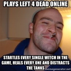Good Guy Greg - plays left 4 dead online startles every single witch in the game, heals every one and distracts the tanks