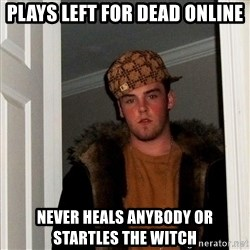 Scumbag Steve - plays left for dead online never heals anybody or startles the witch