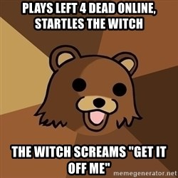 """Pedobear - plays left 4 dead online, startles the witch the witch screams """"get it off me"""""""