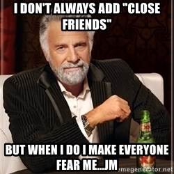 """The Most Interesting Man In The World - i don't always add """"close friends"""" but when i do i make everyone fear me...jm"""