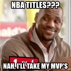 lebron - NBA Titles??? nah, i'll take my MVp's