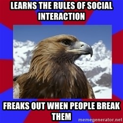 Autistic Eagle - learns the rules of social interaction freaks out when people break them