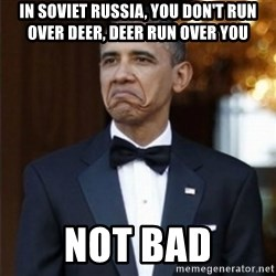 Not Bad Obama - In soviet russia, you don't run over deer, deer run over you Not bad