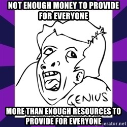 genius face rage - NOT ENOUGH MONEY TO PROVIDE FOR EVERYONE MORE THAN ENOUGH RESOURCES TO PROVIDE FOR EVERYONE