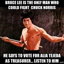 brucelee - Bruce lee is the only man who could fight  chuck norris he says to vote for alia tejeda as treasurer... listen to him