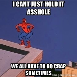 Spiderman12345 - I cant just hold it asshole we all have to go crap sometimes
