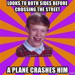Unlucky Brian Strikes Again - looks to both sides before crossing the street a plane crashes him