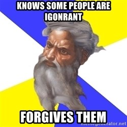 God - Knows some people are igonrant forgives them