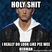 Eminem - holy shit i really do look like pee wee herman