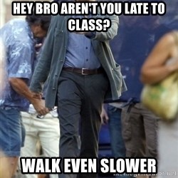 Happy Leonoard Dicaprio - hey bro AREN'T you late to class? walk even slower