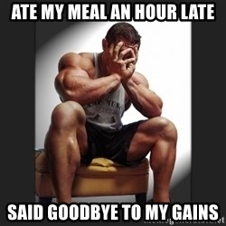 gym problems - ate my meal an hour late said goodbye to my gains