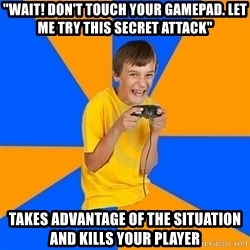 "Annoying Gamer Kid - ""WAIT! DON'T TOUCH YOUR GAMEPAD. LET ME TRY THIS SECRET ATTACK"" TAKES ADVANTAGE OF THE SITUATION AND KILLS YOUR PLAYER"