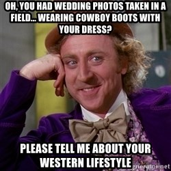 Willy Wonka - oh, you had wedding photos taken in a field... wearing cowboy boots with your dress? please tell me about your western lifestyle
