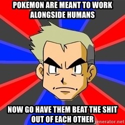 Professor Oak - pokemon are meant to work alongside humans now go have them beat the shit out of each other