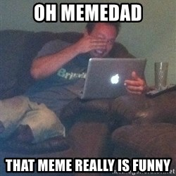 Meme Dad - oh memedad that meme really is funny