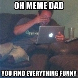 Meme Dad - Oh meme dad you find everything funny