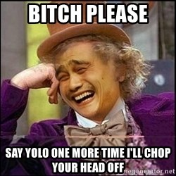 yaowonkaxd - Bitch please  Say YOlo one more time i'll chop your head off