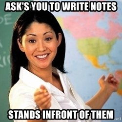 unhelpful teacher - Ask's you to write notes stands infront of them