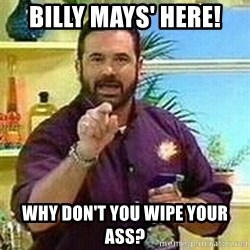 Badass Billy Mays - Billy mays' here! Why don't you wipe your ass?