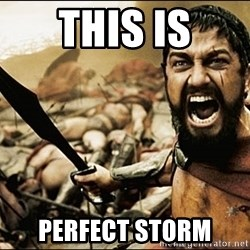 This Is Sparta Meme - This is perfect storm