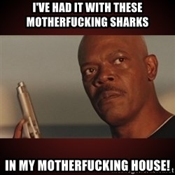 Snakes Samuel L Jackson - I've had it with these motherfucking sharks in my motherfucking house!