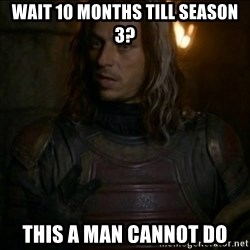 Jaqen H'ghar Meme - wait 10 months till season 3? this a man cannot do