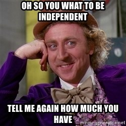 Willy Wonka - Oh so you what to be independent tell me again how much you have