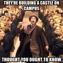 professor quirrell - they're building a castle on campus thought you ought to know