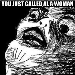Omg Rage Guy - You just called al a woman