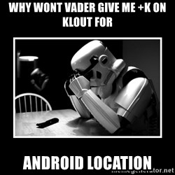 Sad Trooper - Why wont Vader give me +K on Klout for Android Location
