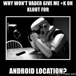 Sad Trooper - Why won't Vader give me +K on Klout for Android Location?