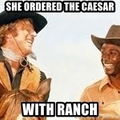Blazing saddles - she ordered the caesar with ranch