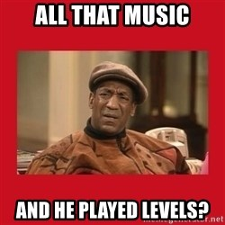 Deep Thoughts: By Bill Cosby - ALL THAT MUSIC AND HE PLAYED LEVELS?