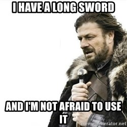Prepare yourself - I have a long sword and i'm not afraid to use it