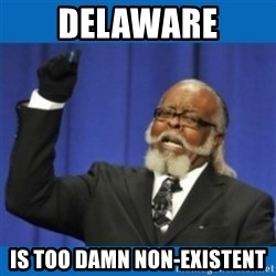 Too damn high - Delaware is too Damn Non-Existent