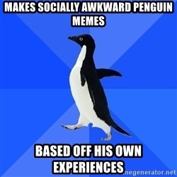 Socially Awkward Penguin - makes socially awkward penguin memes based off his own experiences
