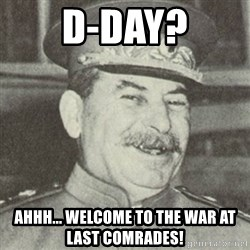 stalintrollface - D-DAY? Ahhh... welcome to the war at last comrades!