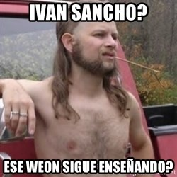 Stereotypical Redneck - ivan sancho? ese weon sigue enseñando?