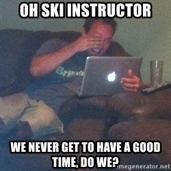 Meme Dad - oh ski instructor we never get to have a good time, do we?