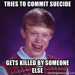 Bad Luck Brian - tries to commit suecide gets killed by someone else