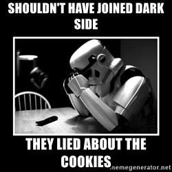Sad Trooper - shouldn't have joined dark side  they lied about the cookies