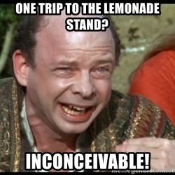 inconceivable - one trip to the lemonade stand? inconceivable!
